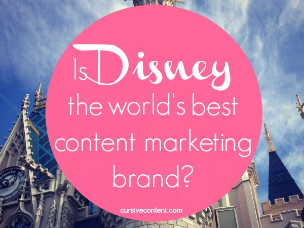 disney worlds best content marketing brand cursive content