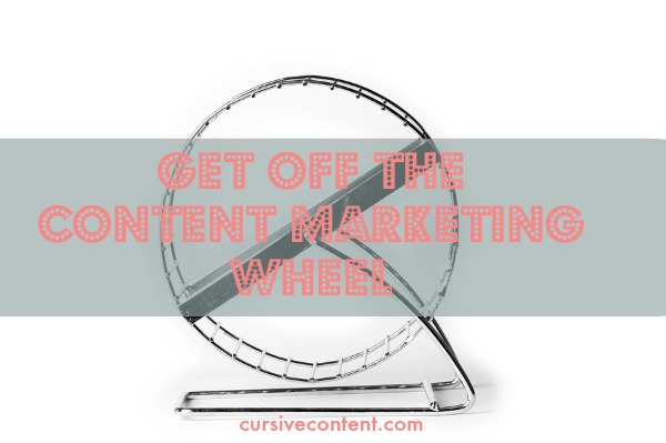 Get off the content marketing wheel.