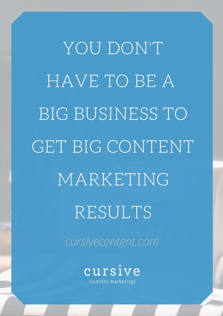 You Don't Have to be a Big Business to Get Big Content Marketing Results