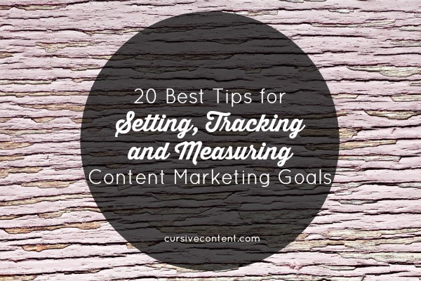 20 Best Tips for Setting, Tracking and Measuring Content Marketing Goals