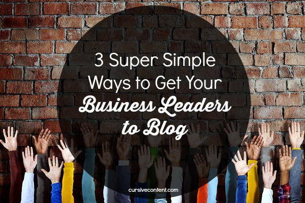 3 Super Simple Ways to Get Your Business Leaders to Blog