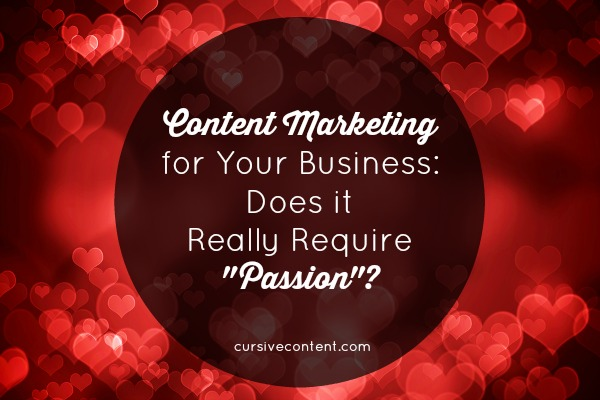 Content Marketing for Your Business - Does it Really Require Passion?