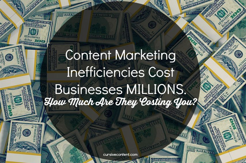 Content Marketing Inefficiencies Cost Businesses MILLIONS. How Much Are They Costing YOU?
