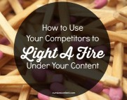 How to Use Your Competitors to Light A Fire Under Your Content