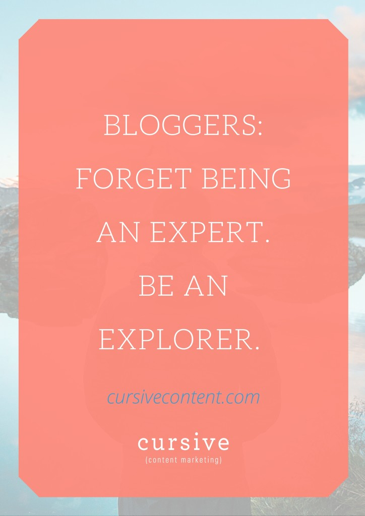 Bloggers: Forget Being an Expert. Be an Explorer.