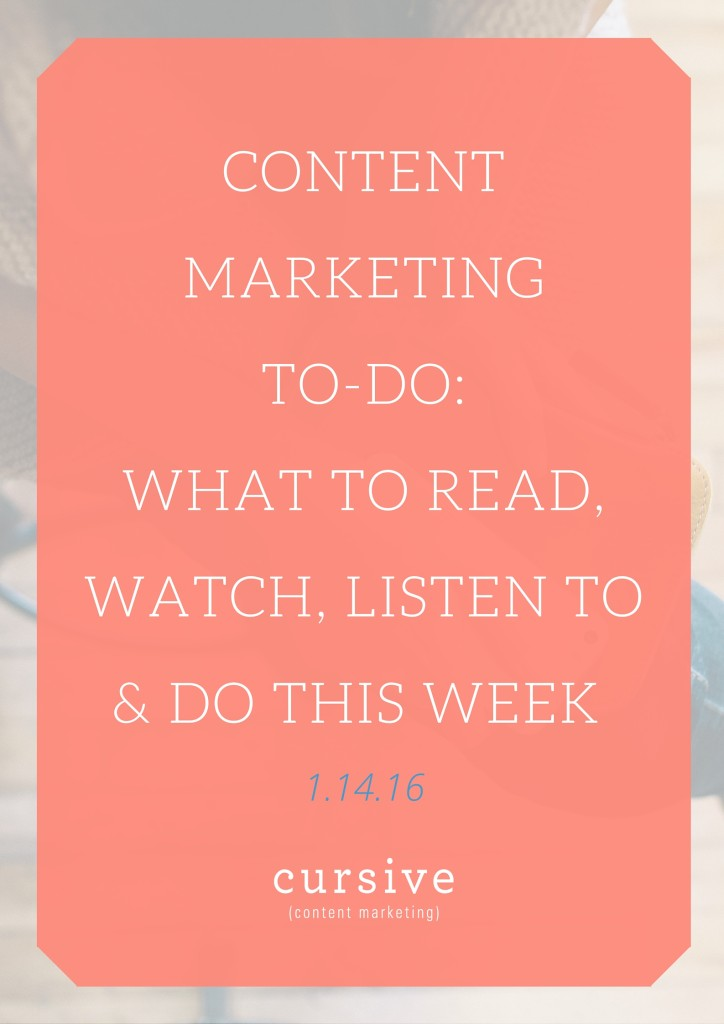 Content Marketing To-Do: What To Read, Watch, Listen To & Do This Week [1.14.16]
