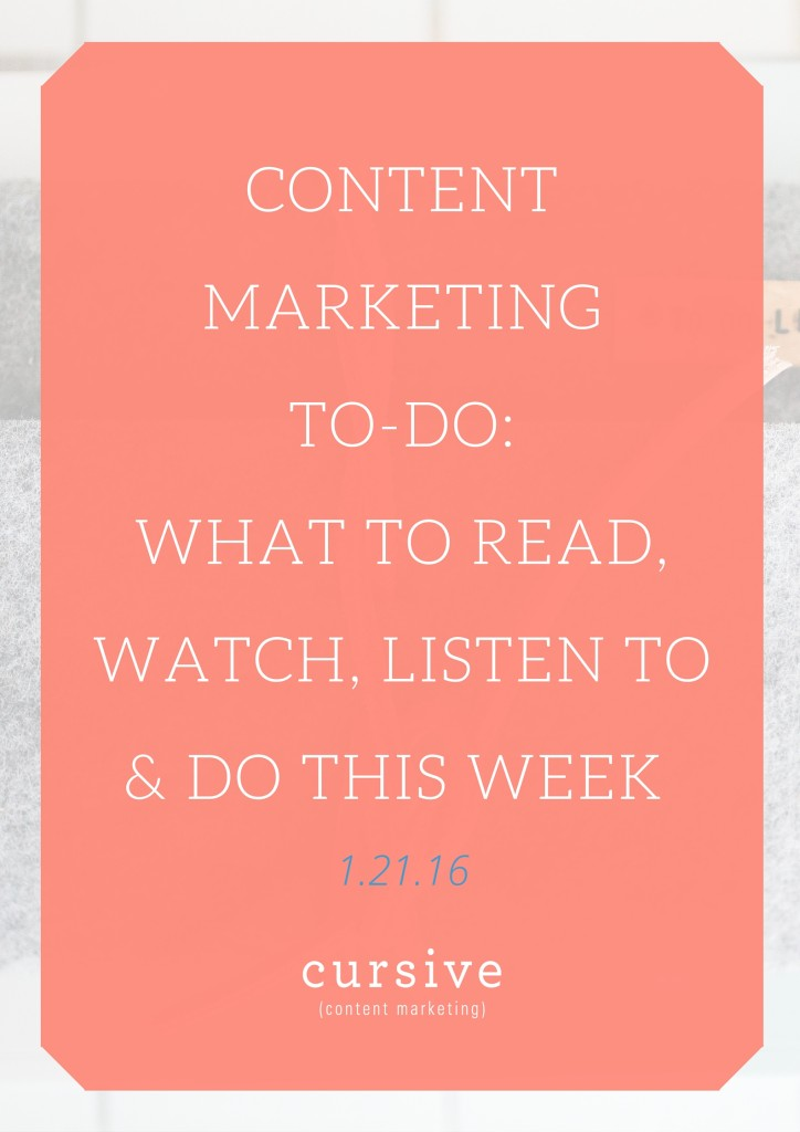 Content Marketing To Do: What To Read, Watch, Listen To & Do This Week [1.21.16]