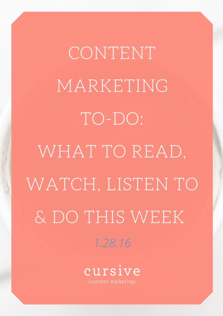 Content Marketing To-Do: What To Read, Watch, Listen To & Do This Week [1.28.16]