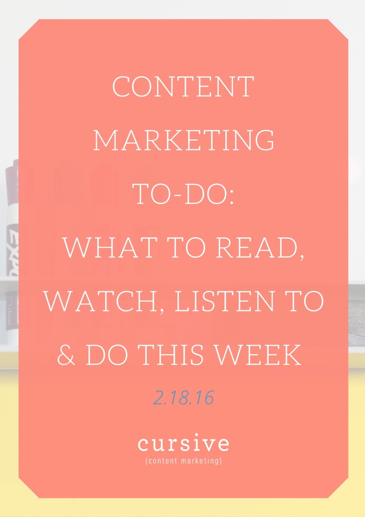 Content Marketing To-Do: What To Read, Watch, Listen To & Do This Week [2.18.16]