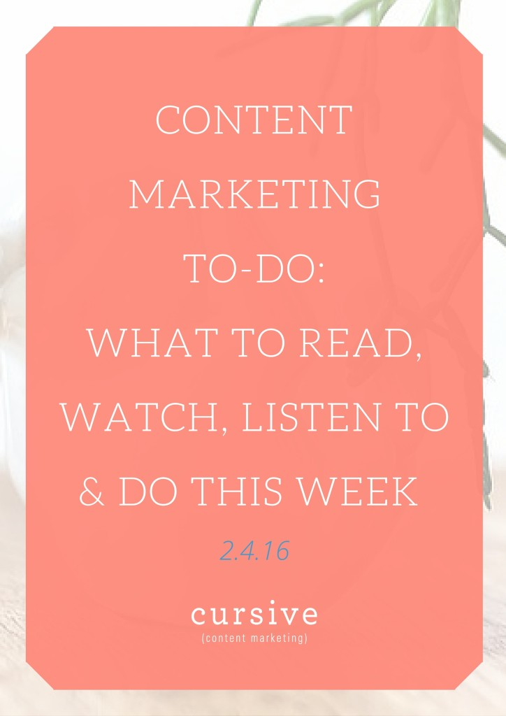 Content Marketing To-Do: What To Read, Watch, Listen To & Do This Week [2.4.16]