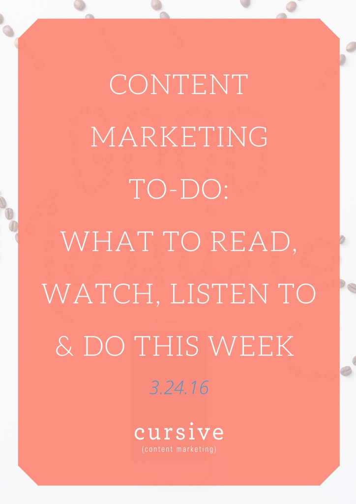 Content Marketing To-Do- What To Read, Watch, Listen To & Do This Week [3.24.16]