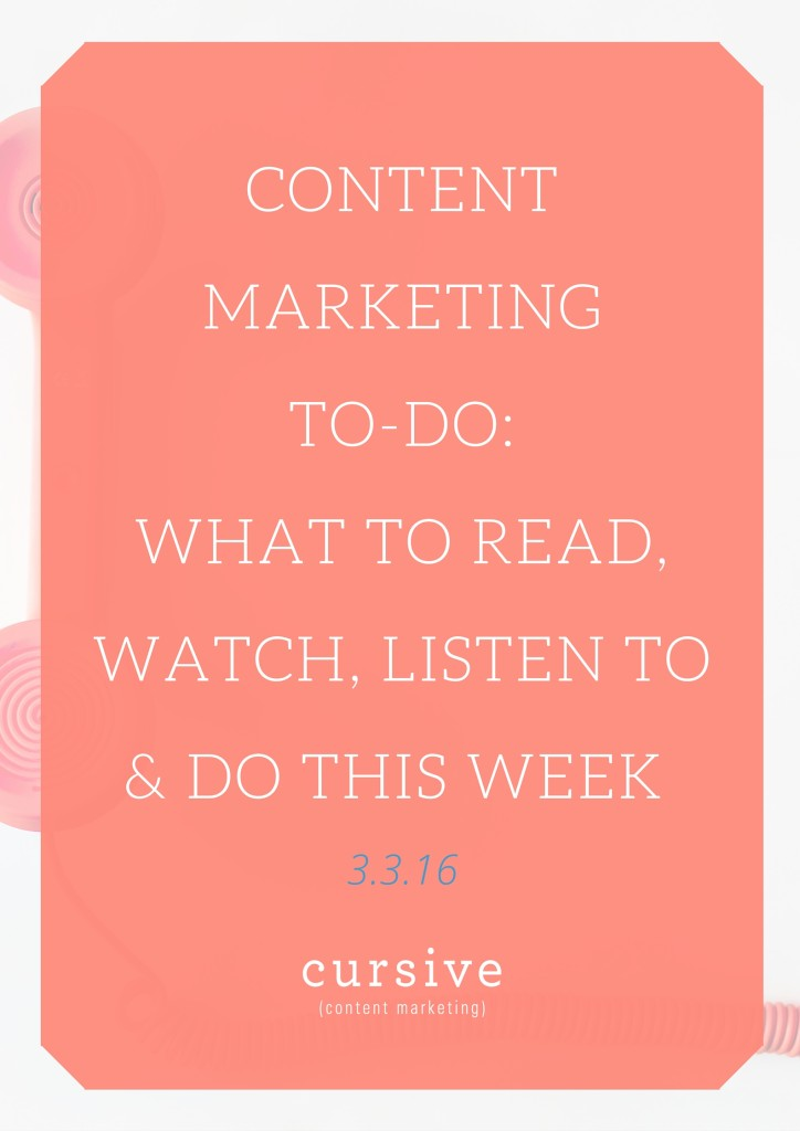 Content Marketing To-Do- What To Read, Watch, Listen To & Do This Week [3.3.16]