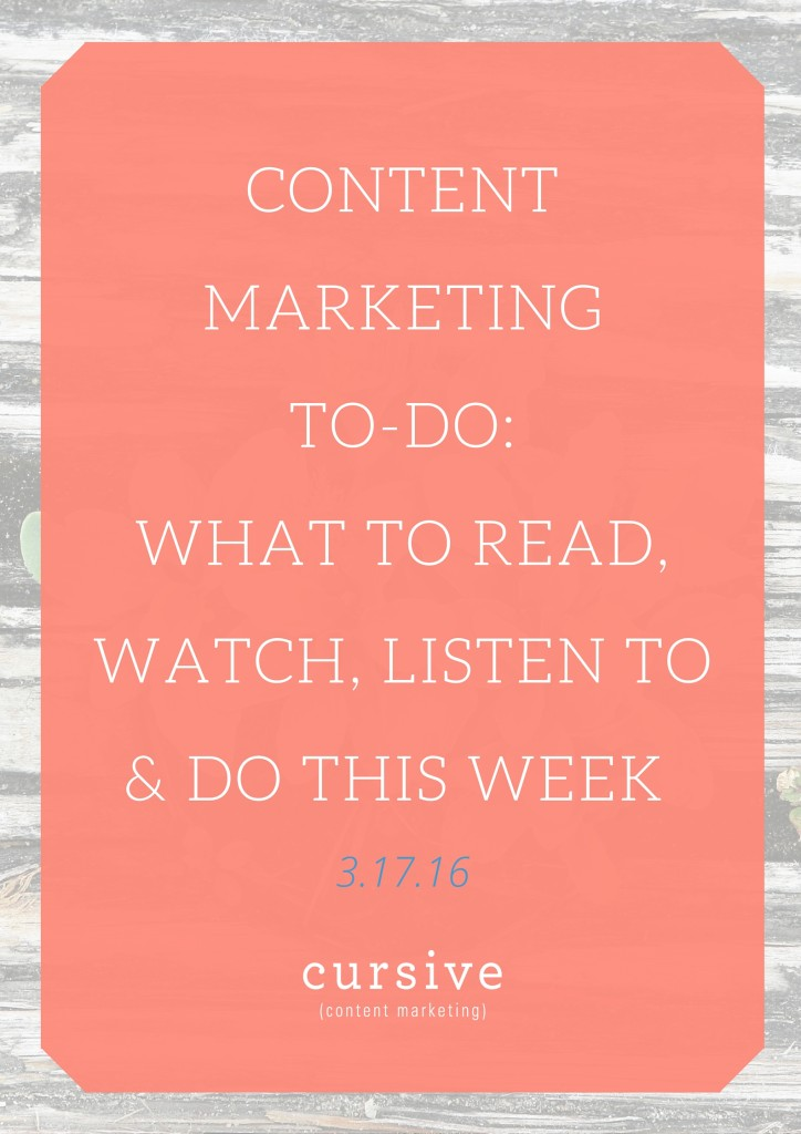 Content Marketing To-Do- What To Read, Watch, Listen To & Do This Week [3.17.16]