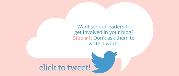 Want school leaders to get involved in your blog? Step #1: Don't ask them to write a word.