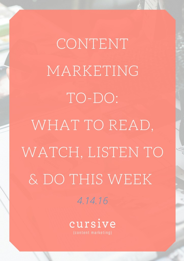 Content Marketing To-Do: What To Read, Watch, Listen To & Do This Week [4.14.16]