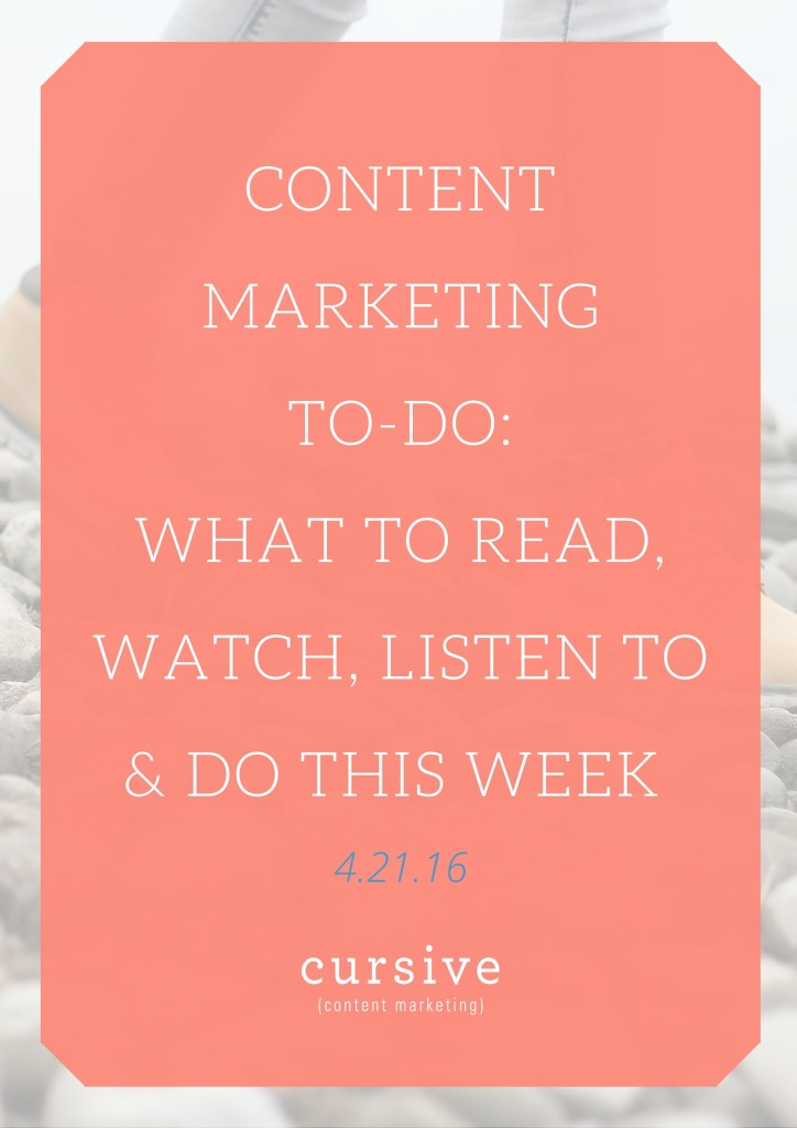 Content Marketing To-Do: What To Read, Watch, Listen To & Do This Week [4.21.16]