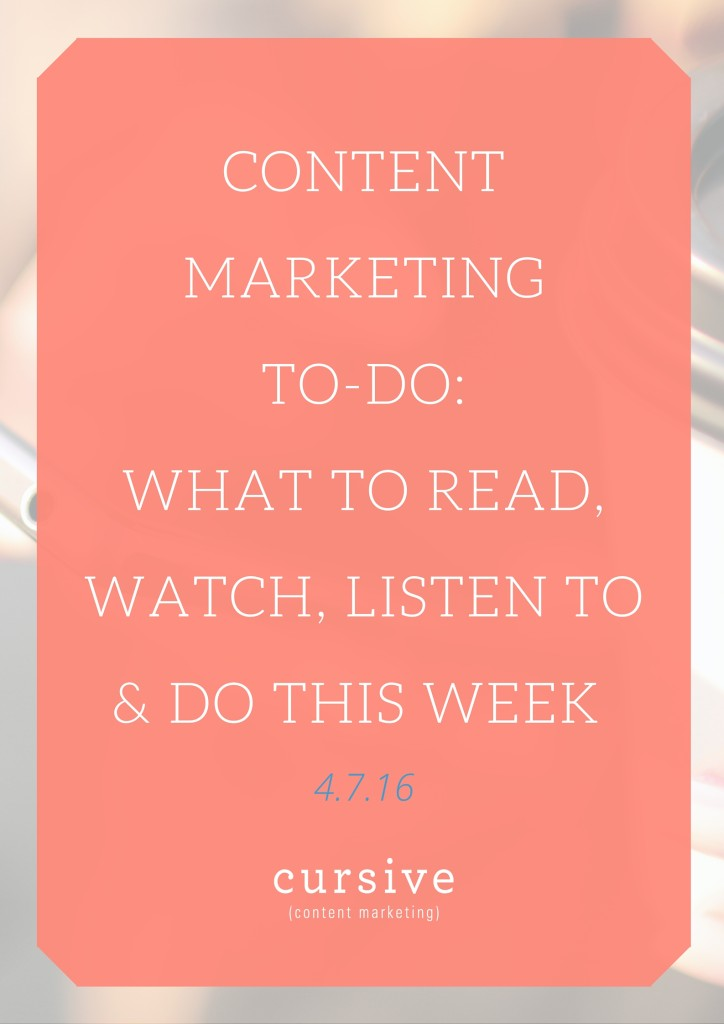 Content Marketing To-Do: What To Read, Watch, Listen To & Do This Week [4.7.16]