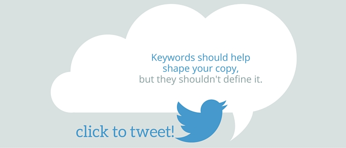 Keywords should help shape your copy, but they shouldn't define it.